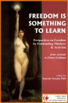 Freedom is Something to Learn: Perspectives on Freedom by Outstanding Thinkers & Activists from Aristotle to Emma Goldman (with active table of contents) - Emma Goldman, Immanuel Kant, John Locke, John Stuart Mill, John Milton, Benedict Spinoza, William Still, Oscar Wilde, Woodrow Wilson, Kurosh Taromi
