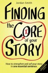 Finding the Core of Your Story: How to strengthen and sell your story in one essential sentence (How to Write a Logline) - Jordan Smith