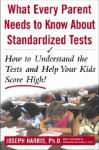 What Every Parent Needs to Know about Standardized Tests: How to Understand the Tests and Help Your Kids Score High! - Joseph Harris