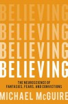 Believing: The Neuroscience of Fantasies, Fears, and Convictions - Michael McGuire
