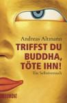 Triffst Du Buddha, Töte Ihn! Ein Selbstversuch - Andreas Altmann
