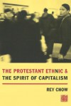 The Protestant Ethnic and the Spirit of Capitalism - Rey Chow