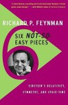 Six Not-So-Easy Pieces: Einstein's Relativity, Symmetry, and Space-Time - Richard P. Feynman, Robert B. Leighton, Matthew Sands