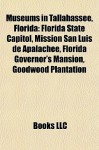 Museums in Tallahassee, Florida: Florida State Capitol, Mission San Luis de Apalachee, Florida Governor's Mansion, Goodwood Plantation - Books LLC