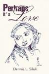 Perhaps It's Love - Dennis L. Siluk