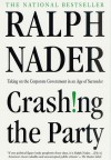 Crashing the Party: Taking on the Corporate Government in an Age of Surrender - Ralph Nader