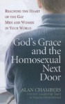 God's Grace and the Homosexual Next Door: Reaching the Heart of the Gay Men and Women in Your World - Alan Chambers, Exodus International