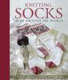 Knitting Socks from Around the World - Annie Modesitt, Nancy Bush, Kari Cornell, Beth Brown-Reinsel, Anna Zilboorg, Candace Eisner Strick, Chrissy Gardiner, Sue Flanders, Janine Kosel