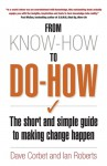From Know-How To Do-How: The Short and Simple Guide to Making Change Happen - Dave Corbet, Ian Roberts