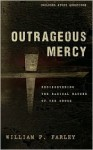 Outrageous Mercy: Rediscovering The Radical Nature Of The Cross - William P. Farley