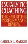 Catalytic Coaching: The End of the Performance Review - Garold Markle