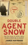 Double Agent Snow: The True Story of Arthur Owens, Hitler's Chief Spy in England - James Hayward