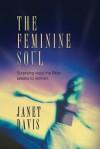 The Feminine Soul: Surprising Ways the Bible Speaks to Women - Janet Davis