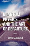 Quantum Physics and the Art of Departure - Craig Lancaster
