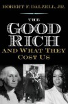 The Good Rich and What They Cost Us - Robert F. Dalzell Jr.
