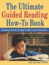 The Ultimate Guided Reading How-To Book: Building Literacy Through Small-Group Instruction - Gail Saunders-Smith