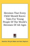 Heroines That Every Child Should Know: Tales for Young People of the World's Heroines of All Ages - Hamilton Wright Mabie, Kate Stephens, Blanche Ostertag