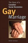 Gay Marriage: The Story Of A Canadian Social Revolution - Sylvain Larocque, Robert Chodos