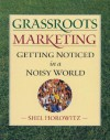 Grassroots Marketing: Getting Noticed in a Noisy World - Shel Horowitz