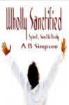 Wholly Sanctified - Spirit, Soul and Body - Albert Benjamin Simpson