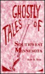 Ghostly Tales of Southwest Minnesota - Ruth Hein, Bruce Carlson