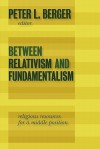Between Relativism and Fundamentalism: Religious Resources for a Middle Position - Peter L. Berger