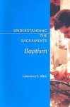 Understanding the Sacraments: Baptism - Lawrence E. Mick
