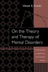 On the Theory and Therapy of Mental Disorders: An Introduction to Logotherapy and Existential Analysis - Viktor E. Frankl