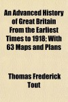 An Advanced History of Great Britain from the Earliest Times to 1918; With 63 Maps and Plans - Thomas Tout