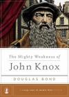The Mighty Weakness of John Knox - Douglas Bond, Steven J. Lawson