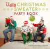 The Ugly Christmas Sweater Party Book: The Definitive Guide to Getting Your Ugly on, Including 100 of the World's Ugliest, Most Hilarious Sweaters - Brian Miller, Adam Paulson, Kevin Wool, Glenn Gontha