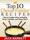Top 10 Cheese Fondue Recipes: Cheese Fondue Ideas, Including Swiss, Cheddar, and Many More! - Jack Barrett