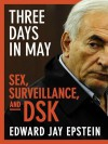 Three Days in May: Sex, Surveillance, and DSK - Edward Jay Epstein
