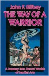 The Way of a Warrior: A Journey into Secret Worlds of Martial Arts - John F. Gilbey, Robert W. Smith
