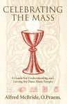 Celebrating Mass: A Guide for Understanding and Loving the Mass More Deeply - Alfred McBride, O. Praem