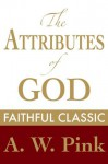 The Attributes of God (Arthur Pink Collection) - Arthur W. Pink