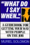What Do I Say When: A Guidebook for Getting Your Way with People on the Job - Muriel Solomon