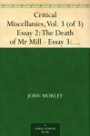 Critical Miscellanies, Vol. 3 (of 3) Essay 2: The Death of Mr Mill - Essay 3: Mr Mill's Autobiography - John Morley