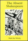 The Absent Shakespeare - Mark Mirsky