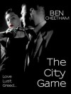 The City Game (A novel of love, lust, greed and revenge) - Ben Cheetham