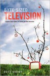 Byte Sized Television: Create Your Own TV Series for the Internet - Ross Brown
