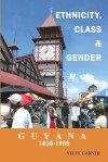 Guyana 1838 1985: Ethnicity, Class And Gender - Steve Garner