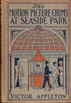 The Motion Picture Chums at Seaside Park; or, The Rival Photo Theatres of the Boardwalk - Victor Appleton