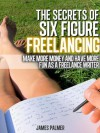 The Secrets of Six Figure Freelancing: Make More Money and Have More Fun as a Freelance Writer - James Palmer