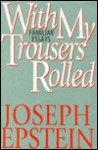 With My Trousers Rolled: Familiar Essays - Joseph Epstein