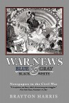 WAR NEWS: Blue & Gray in Black & White: Newspapers in the Civil War - Brayton Harris