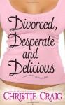 Divorced, Desperate and Delicious - Christie Craig