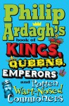 Philip Ardagh's Book of Kings, Queens, Emperors and Rotten Wart-Nosed Commoners - Philip Ardagh