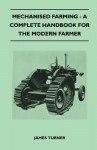 Mechanised Farming - A Complete Handbook for the Modern Farmer - James Turner