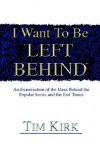 I Want to Be Left Behind: An Examination of the Ideas Behind the Popular Series and the End Times - Tim Kirk